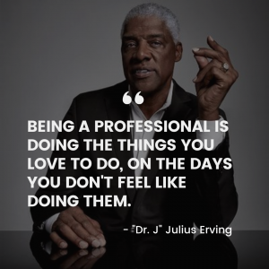 "Quote- ""being a professional is doing the things you love to do, on the days you don't feel like doing them."" -Julius Erving"
